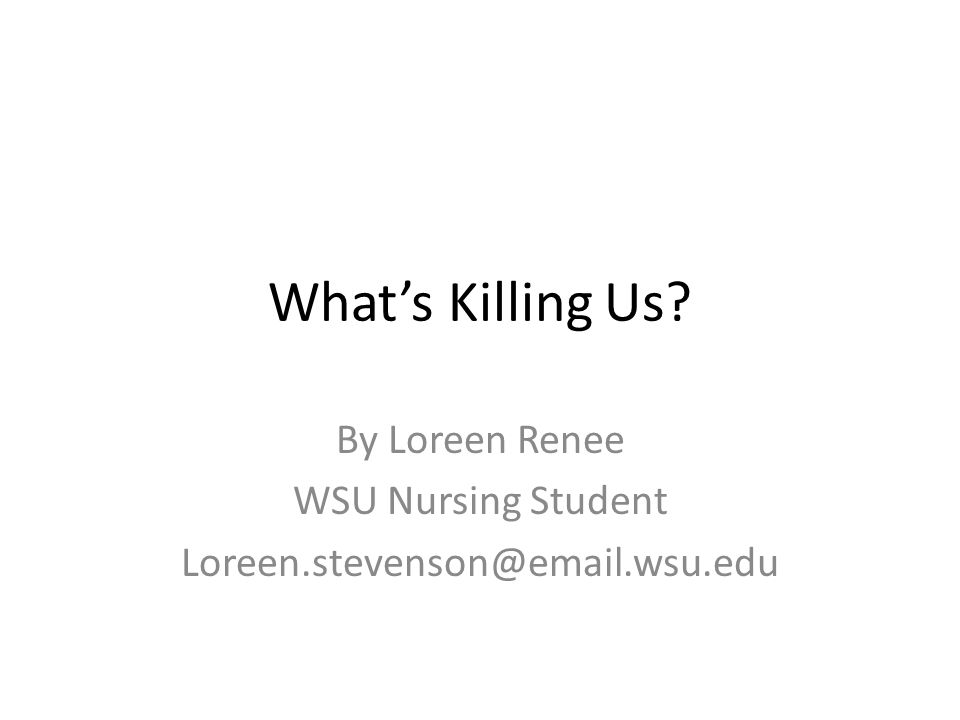 What's Killing Us By Loreen Renee WSU Nursing Student Loreen.stevenson@email.wsu.edu