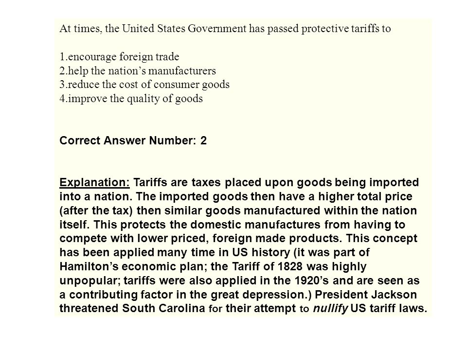 At times, the United States Government has passed protective tariffs to 1.encourage foreign trade 2.help the nation's manufacturers 3.reduce the cost