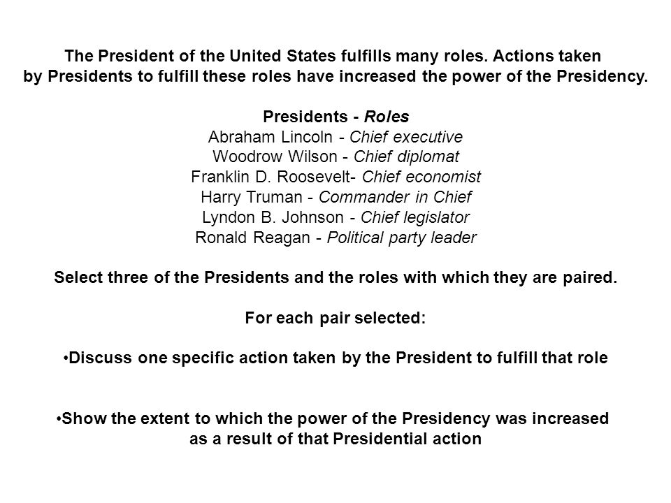 The President of the United States fulfills many roles. Actions taken by Presidents to fulfill these roles have increased the power of the Presidency.