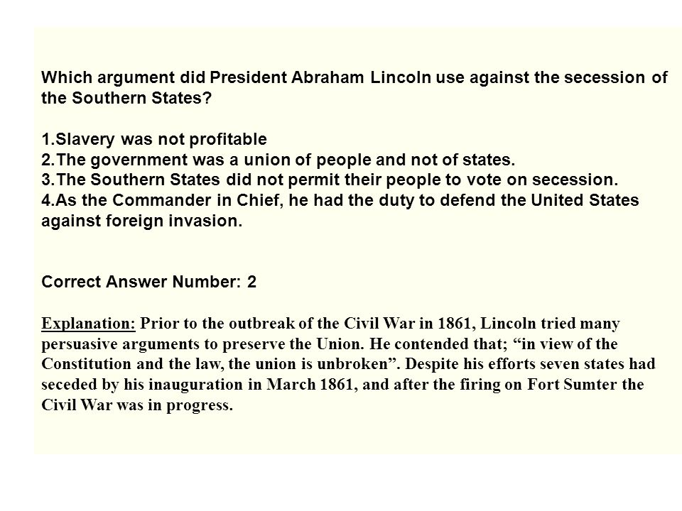 Which argument did President Abraham Lincoln use against the secession of the Southern States? 1.Slavery was not profitable 2.The government was a uni