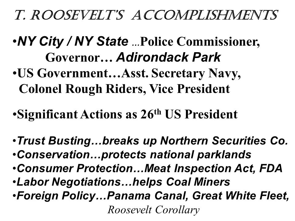 T. Roosevelt's Accomplishments NY City / NY State … Police Commissioner, Governor… Adirondack Park US Government…Asst. Secretary Navy, Colonel Rough R