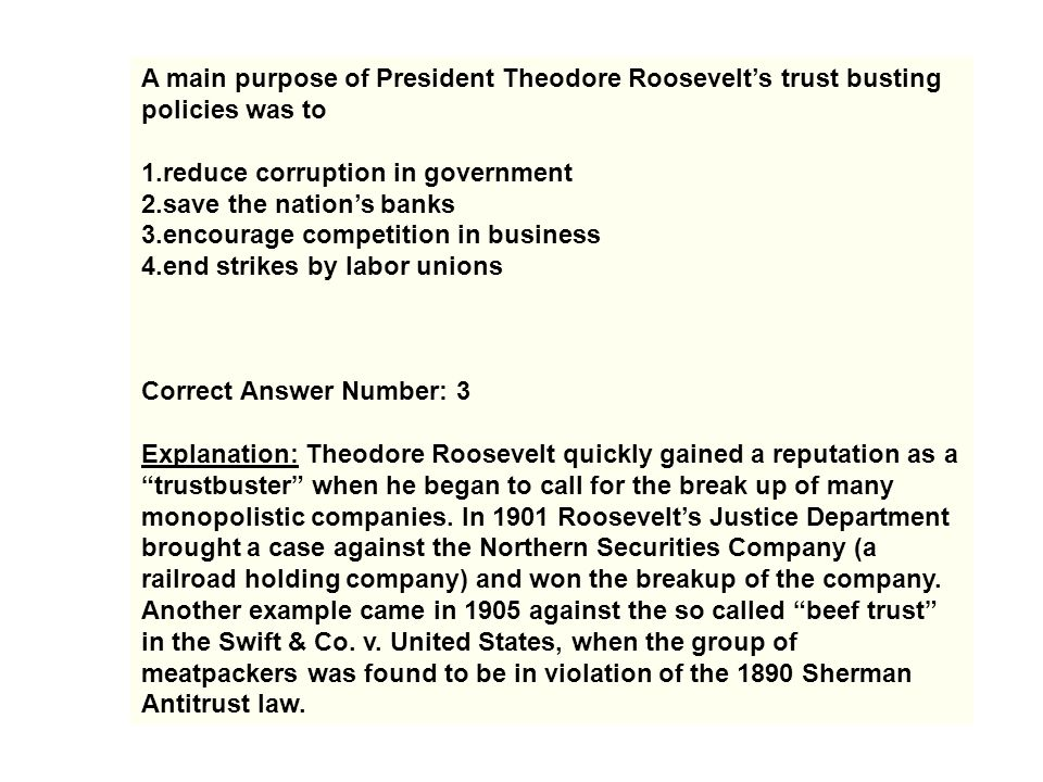 A main purpose of President Theodore Roosevelt's trust busting policies was to 1.reduce corruption in government 2.save the nation's banks 3.encourage
