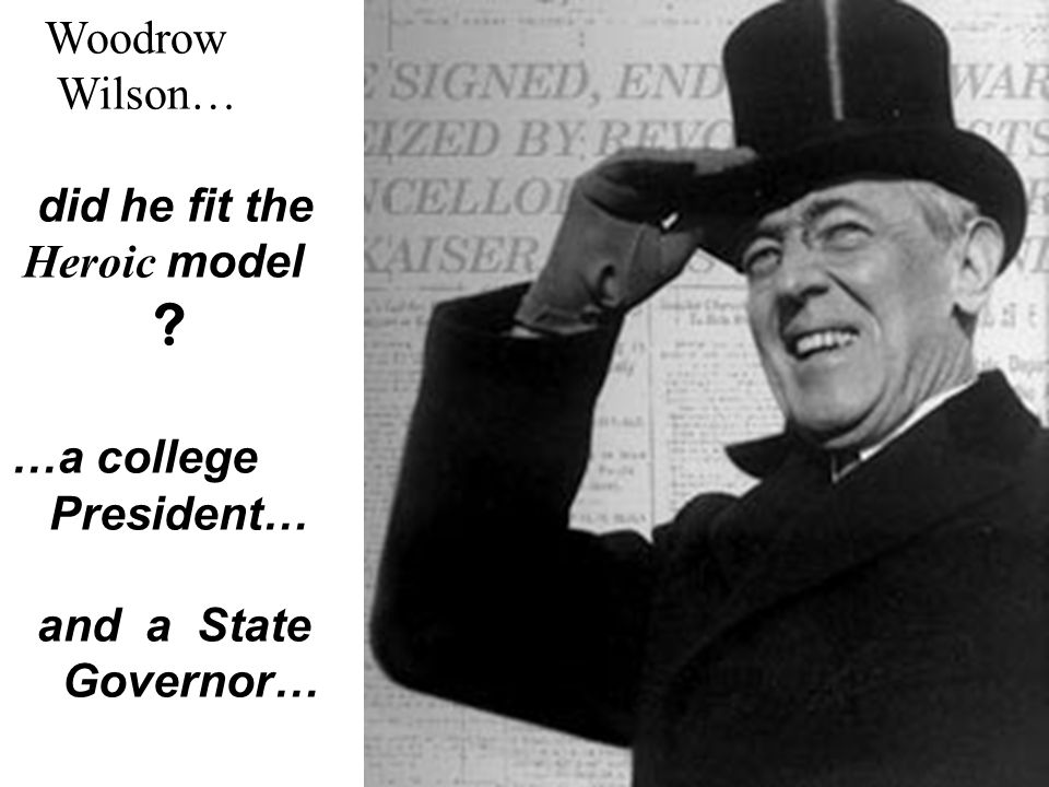 Woodrow Wilson… did he fit the Heroic model ? …a college President… and a State Governor…