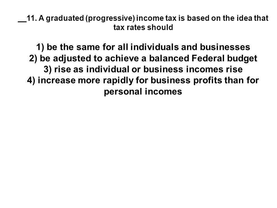 __11. A graduated (progressive) income tax is based on the idea that tax rates should 1) be the same for all individuals and businesses 2) be adjusted