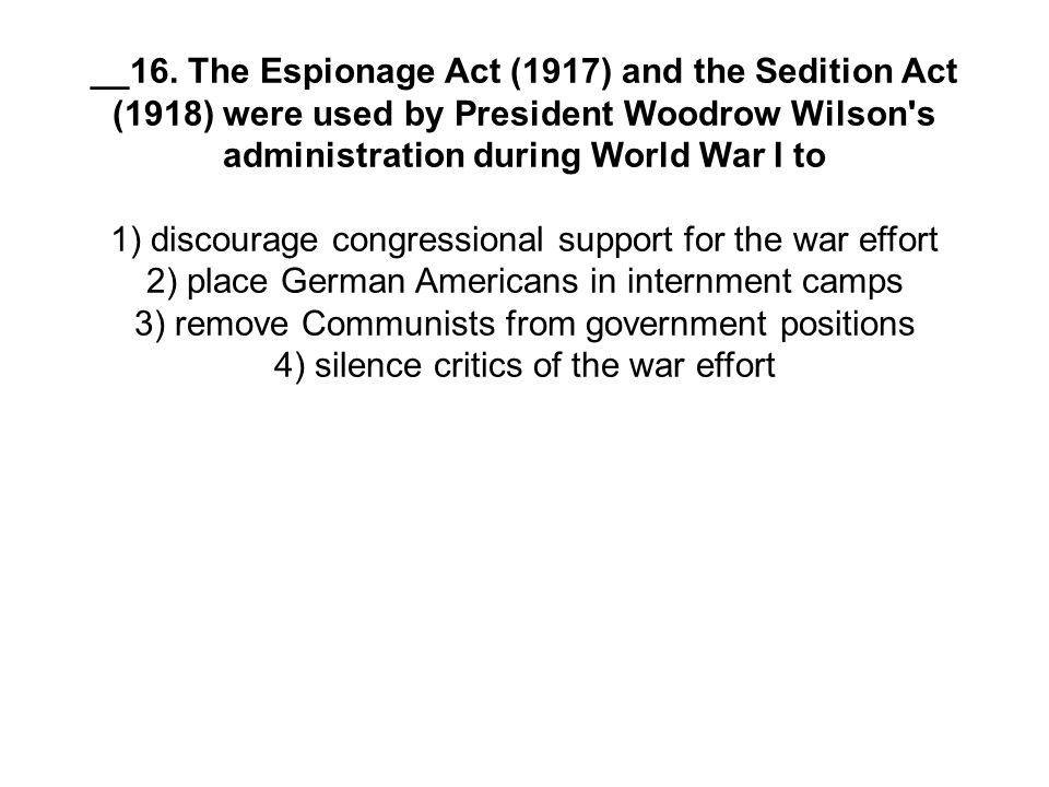 __16. The Espionage Act (1917) and the Sedition Act (1918) were used by President Woodrow Wilson's administration during World War I to 1) discourage