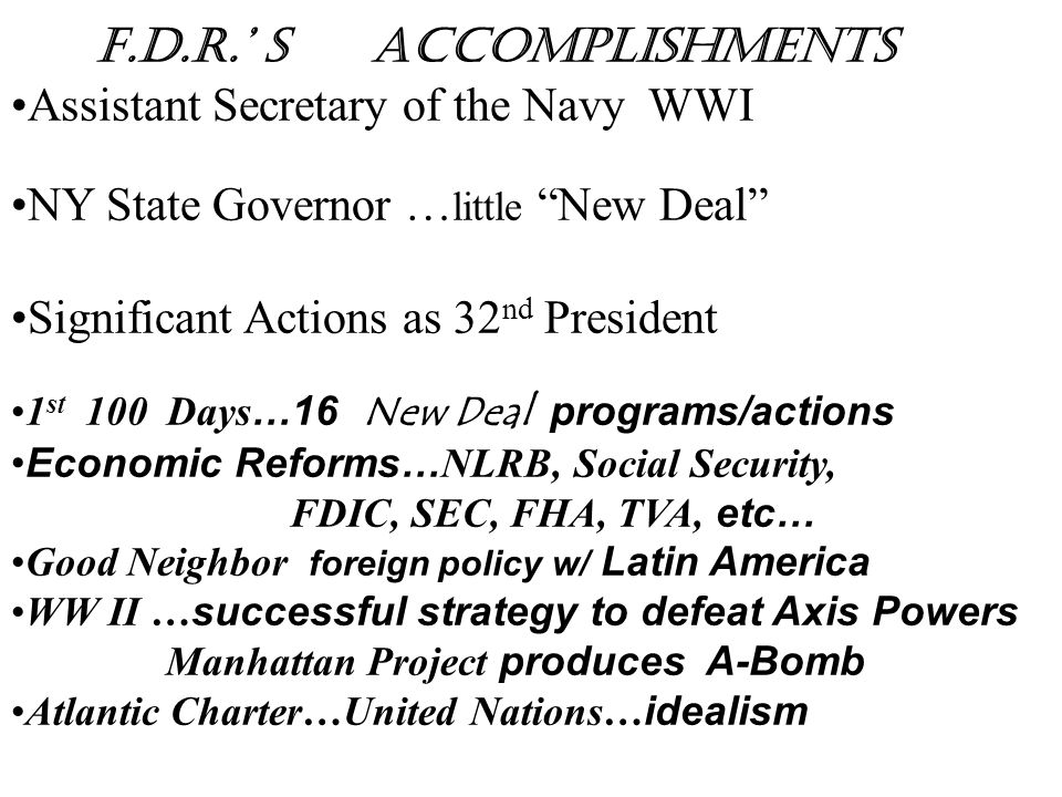 "F.D.R.' s Accomplishments Assistant Secretary of the Navy WWI NY State Governor … little ""New Deal"" Significant Actions as 32 nd President 1 st 100 Da"