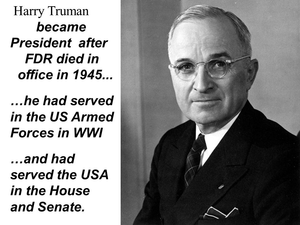 Harry Truman became President after FDR died in office in 1945... …he had served in the US Armed Forces in WWI …and had served the USA in the House an