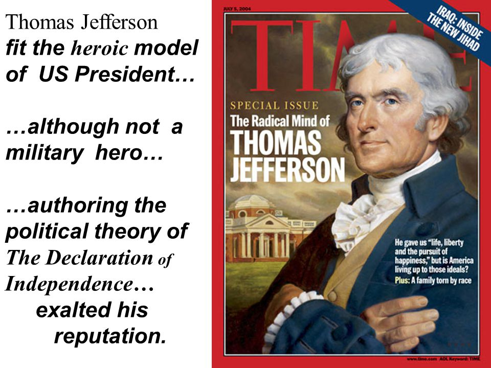 Thomas Jefferson fit the heroic model of US President… …although not a military hero… …authoring the political theory of The Declaration of Independen