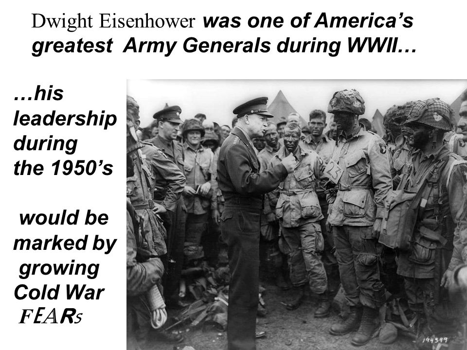 Dwight Eisenhower was one of America's greatest Army Generals during WWII… …his leadership during the 1950's would be marked by growing Cold War F E A