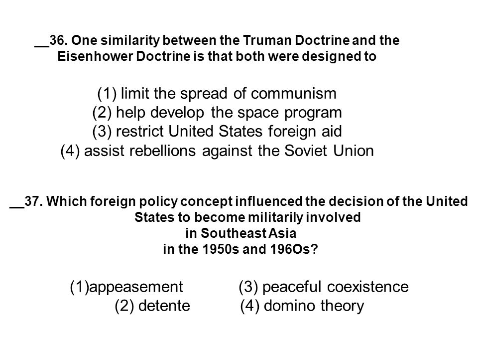 __36. One similarity between the Truman Doctrine and the Eisenhower Doctrine is that both were designed to (1) limit the spread of communism (2) help