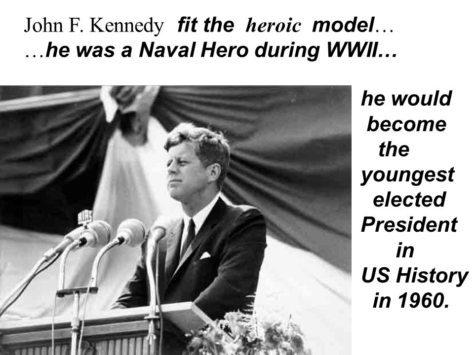 John F. Kennedy fit the heroic model… …he was a Naval Hero during WWII… he would become the youngest elected President in US History in 1960.