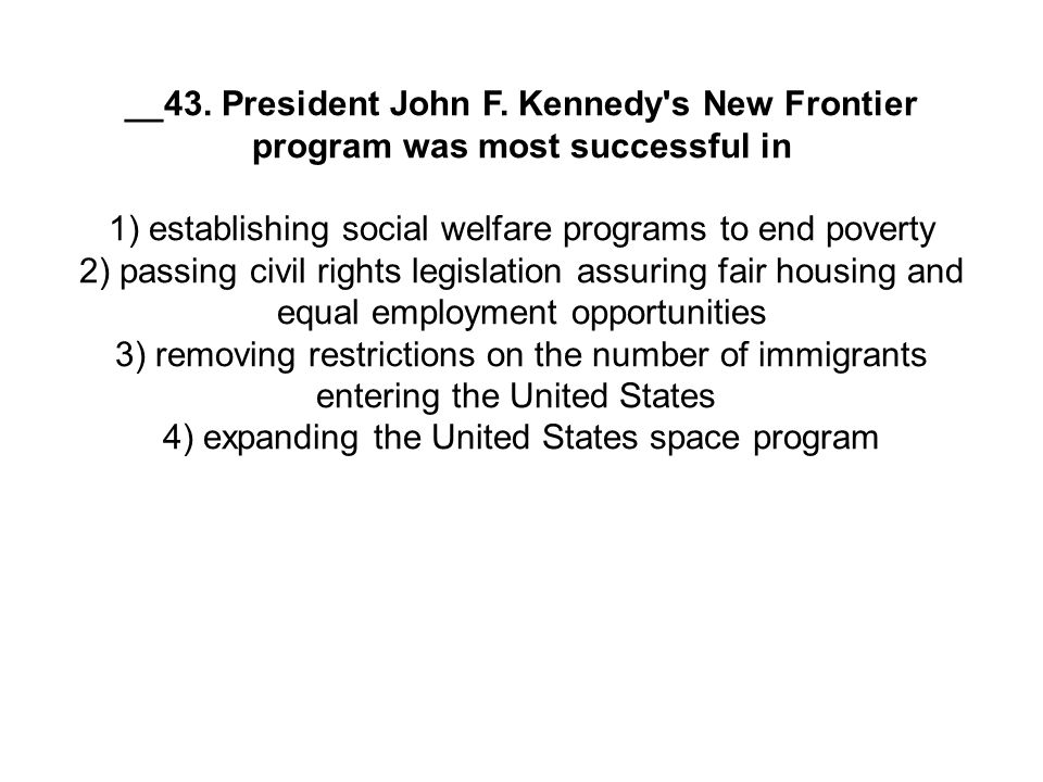 __43. President John F. Kennedy's New Frontier program was most successful in 1) establishing social welfare programs to end poverty 2) passing civil