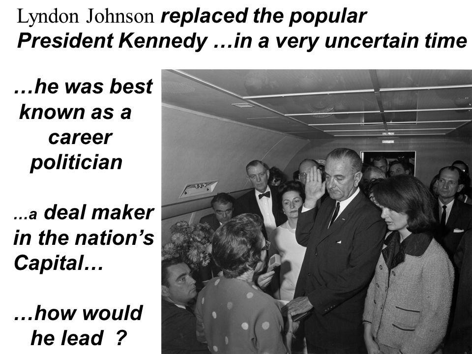 Lyndon Johnson replaced the popular President Kennedy …in a very uncertain time …he was best known as a career politician …a deal maker in the nation'