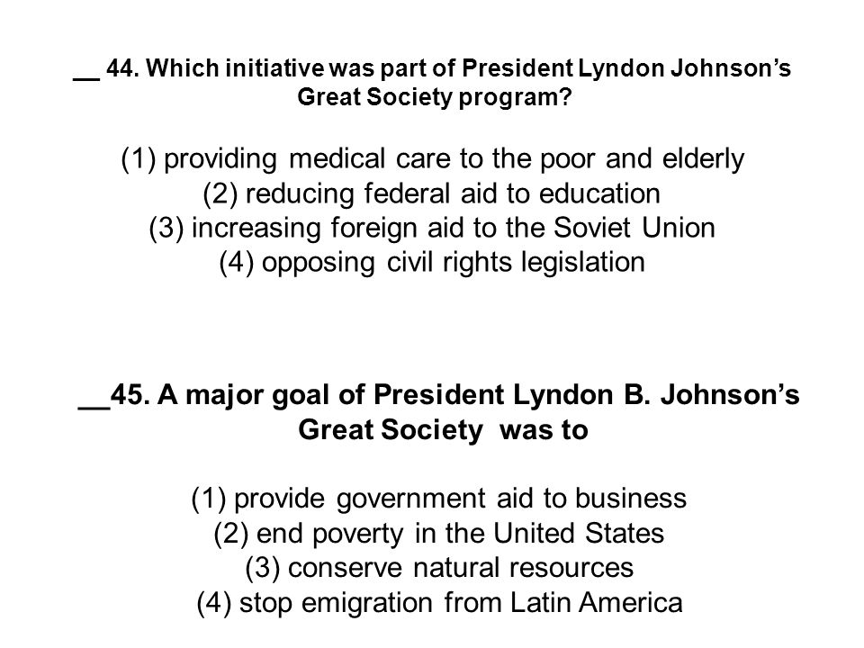 __ 44. Which initiative was part of President Lyndon Johnson's Great Society program? (1) providing medical care to the poor and elderly (2) reducing