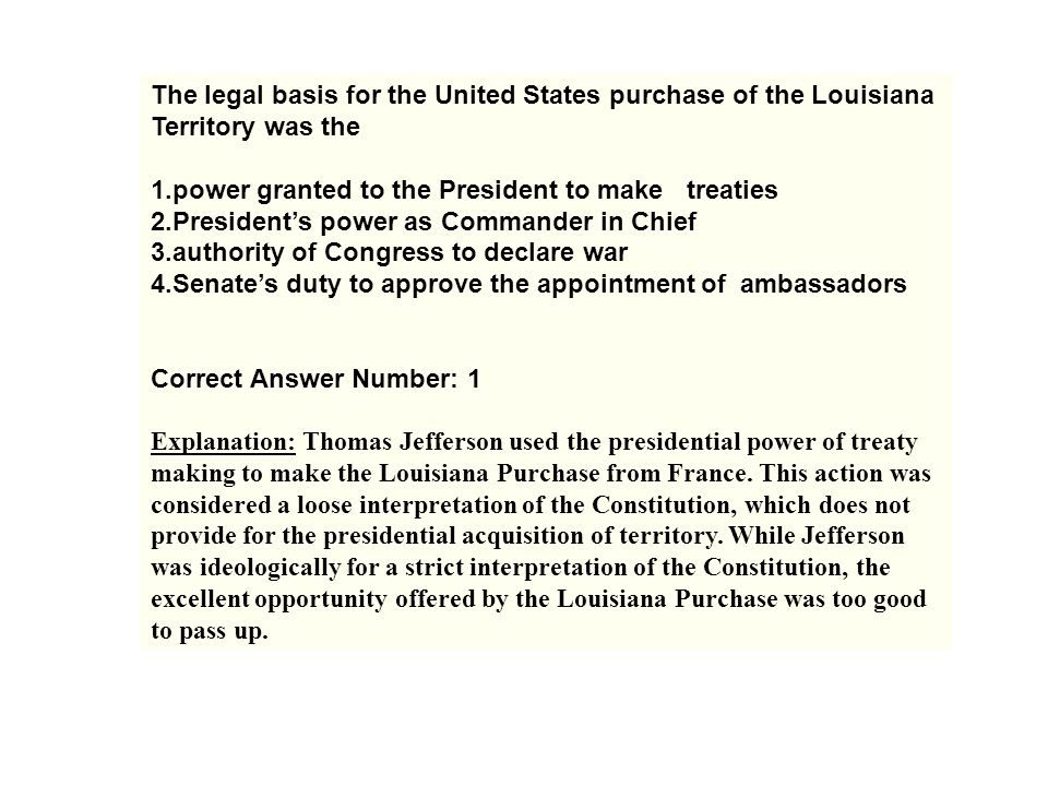 The legal basis for the United States purchase of the Louisiana Territory was the 1.power granted to the President to make treaties 2.President's powe