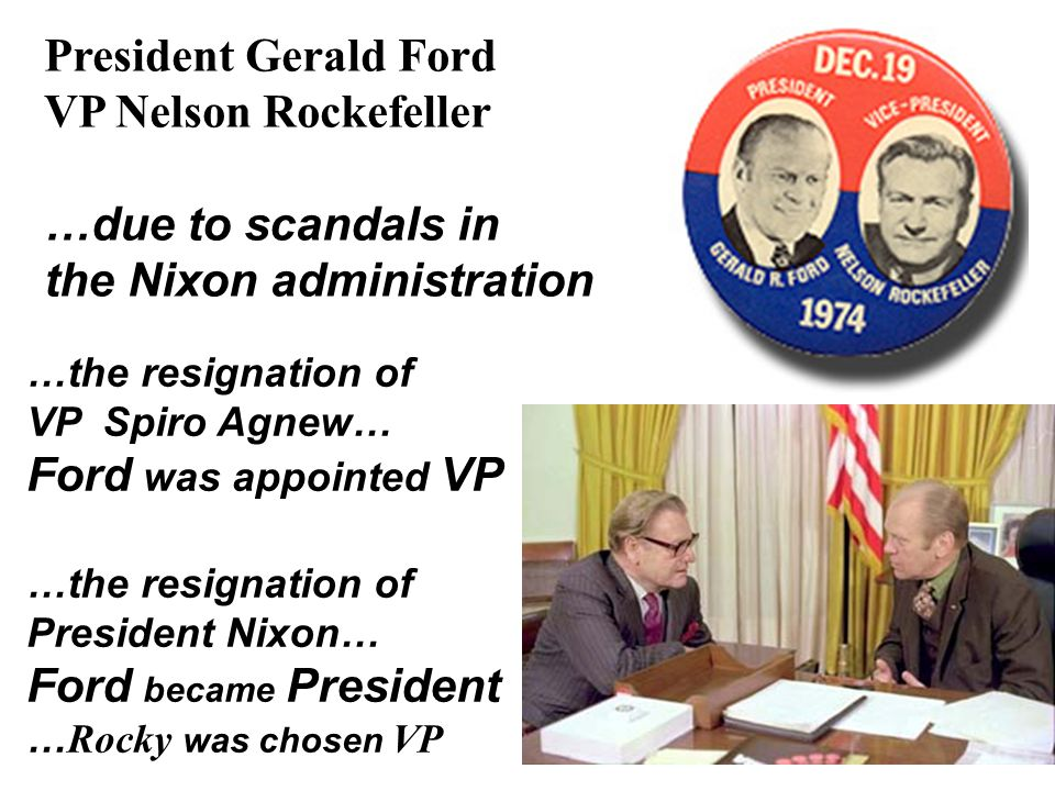 President Gerald Ford VP Nelson Rockefeller …due to scandals in the Nixon administration …the resignation of VP Spiro Agnew… Ford was appointed VP …th