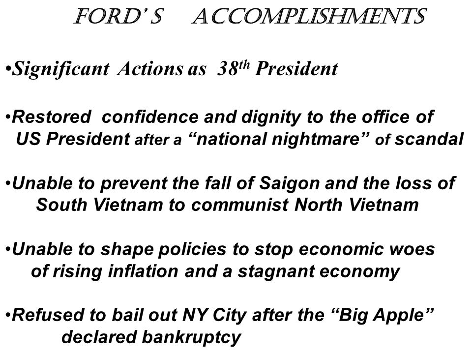 "Ford' s accomplishments Significant Actions as 38 th President Restored confidence and dignity to the office of US President after a ""national nightma"