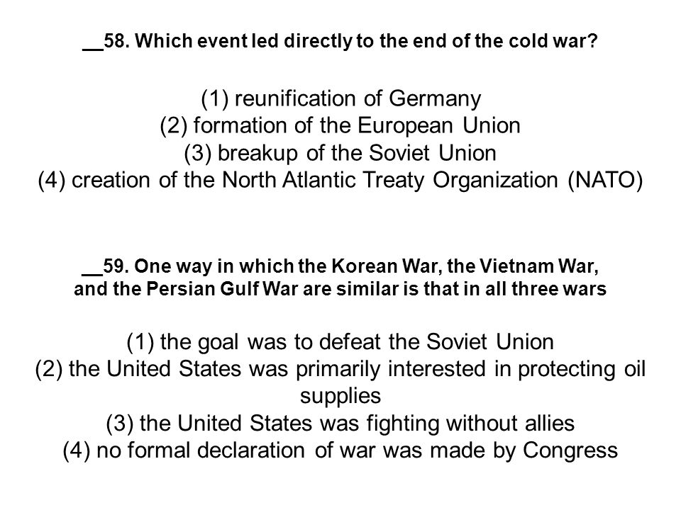__58. Which event led directly to the end of the cold war? (1) reunification of Germany (2) formation of the European Union (3) breakup of the Soviet