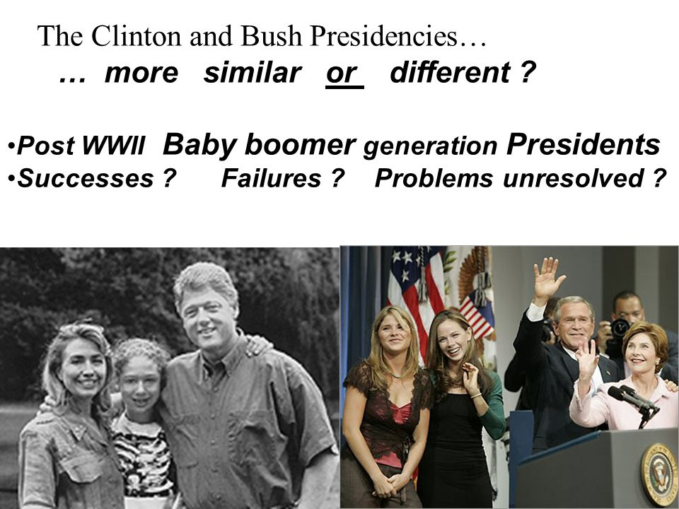 The Clinton and Bush Presidencies… … more similar or different ? Post WWII Baby boomer generation Presidents Successes ? Failures ? Problems unresolve
