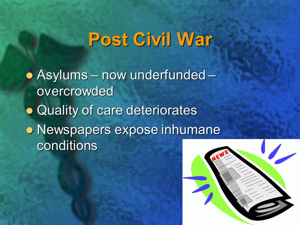 Post Civil War Asylums – now underfunded – overcrowded Asylums – now underfunded – overcrowded Quality of care deteriorates Quality of care deteriorates Newspapers expose inhumane conditions Newspapers expose inhumane conditions