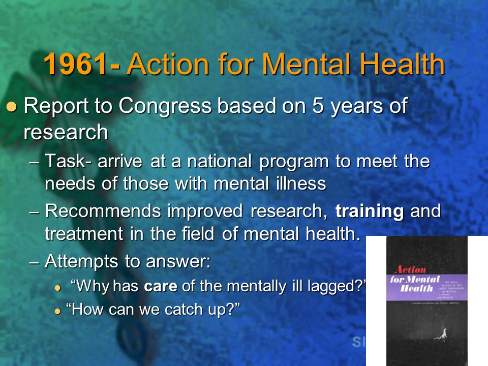1961- Action for Mental Health Report to Congress based on 5 years of research Report to Congress based on 5 years of research – Task- arrive at a national program to meet the needs of those with mental illness – Recommends improved research, training and treatment in the field of mental health.