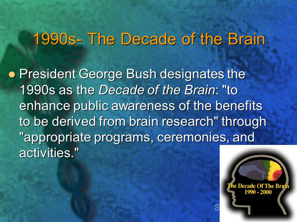 1990s- The Decade of the Brain President George Bush designates the 1990s as the Decade of the Brain: to enhance public awareness of the benefits to be derived from brain research through appropriate programs, ceremonies, and activities. President George Bush designates the 1990s as the Decade of the Brain: to enhance public awareness of the benefits to be derived from brain research through appropriate programs, ceremonies, and activities.