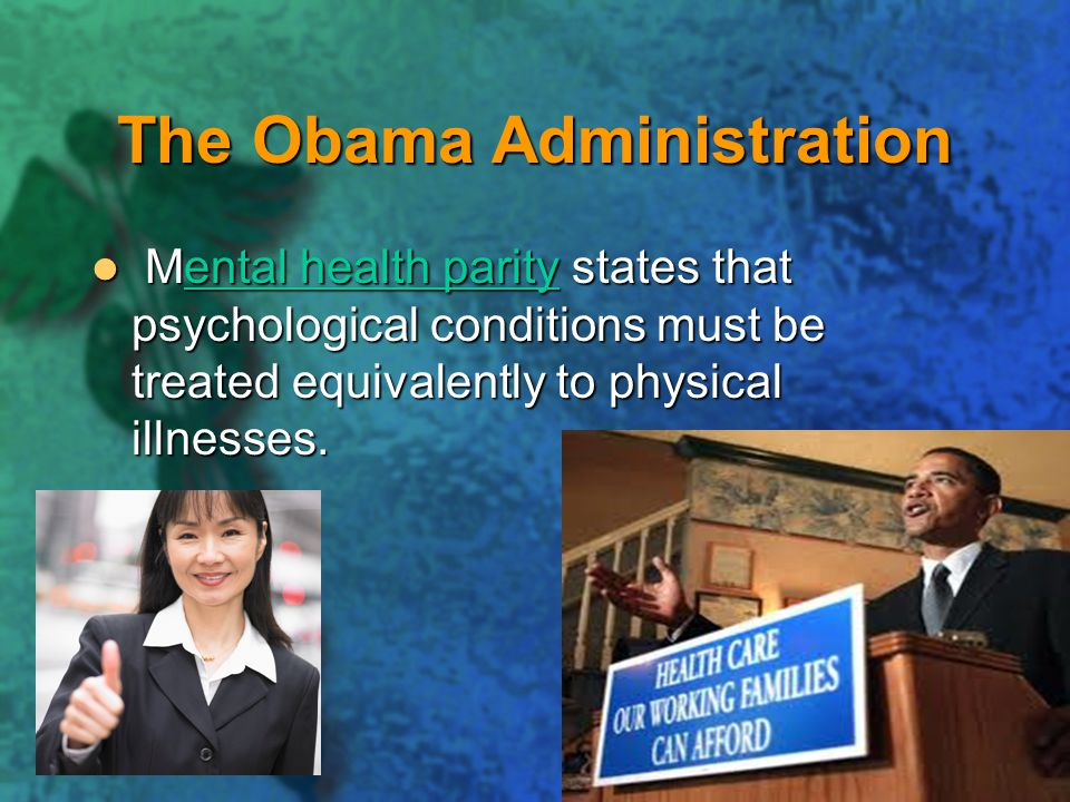 The Obama Administration Mental health parity states that psychological conditions must be treated equivalently to physical illnesses.