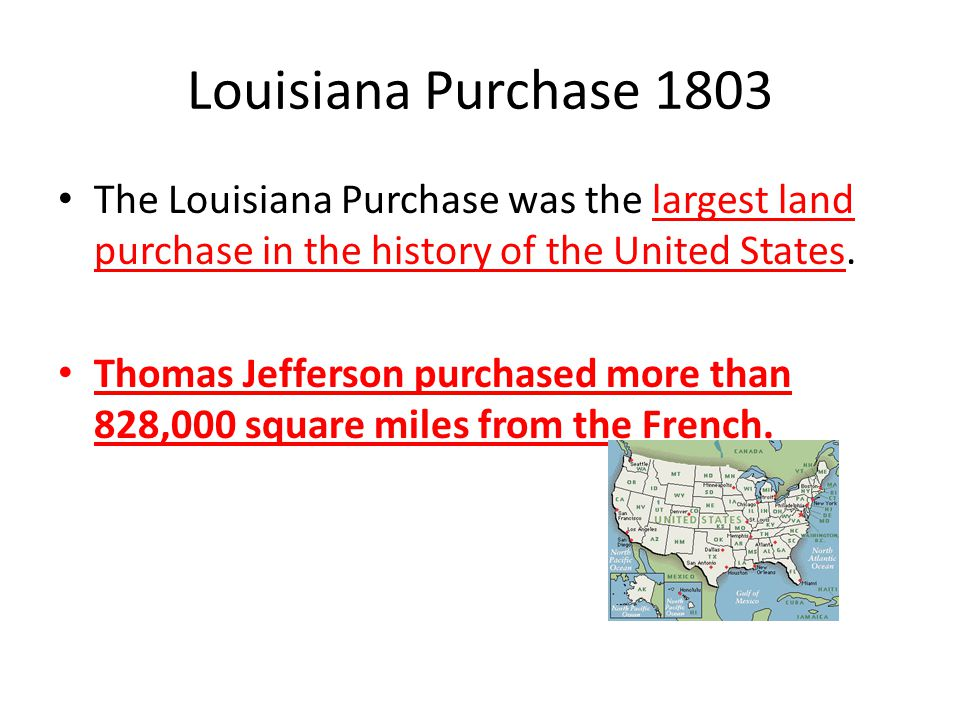 Louisiana Purchase 1803 The Louisiana Purchase was the largest land purchase in the history of the United States.