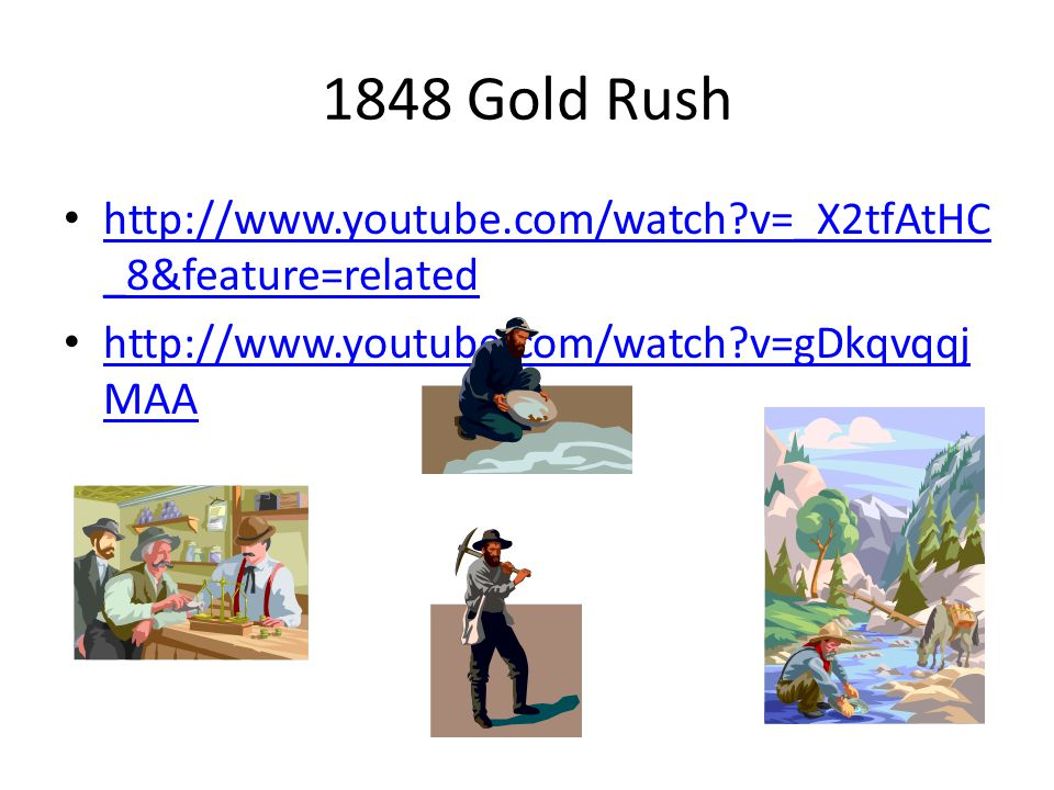 1848 Gold Rush http://www.youtube.com/watch?v=_X2tfAtHC _8&feature=related http://www.youtube.com/watch?v=_X2tfAtHC _8&feature=related http://www.youtube.com/watch?v=gDkqvqqj MAA http://www.youtube.com/watch?v=gDkqvqqj MAA