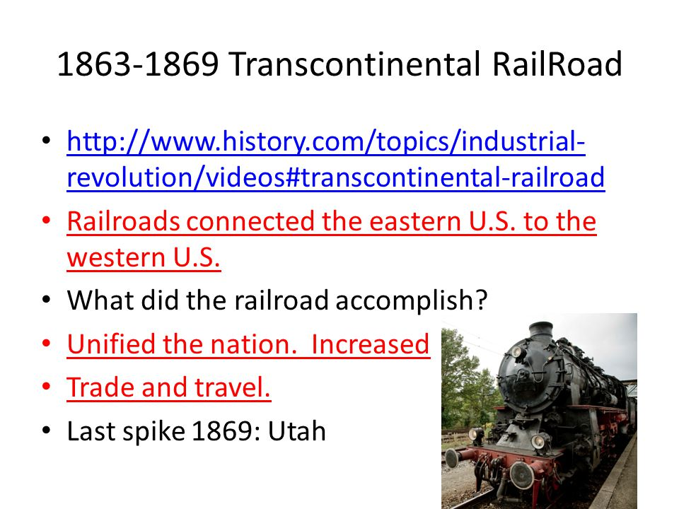 1863-1869 Transcontinental RailRoad http://www.history.com/topics/industrial- revolution/videos#transcontinental-railroad http://www.history.com/topics/industrial- revolution/videos#transcontinental-railroad Railroads connected the eastern U.S.
