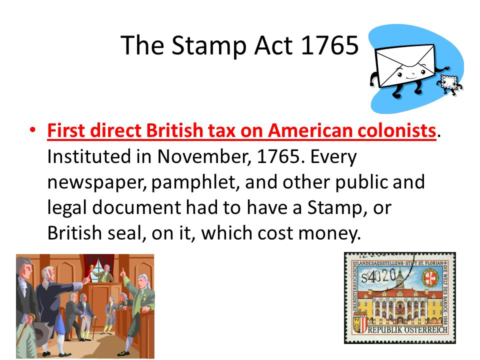 The Stamp Act 1765 First direct British tax on American colonists.