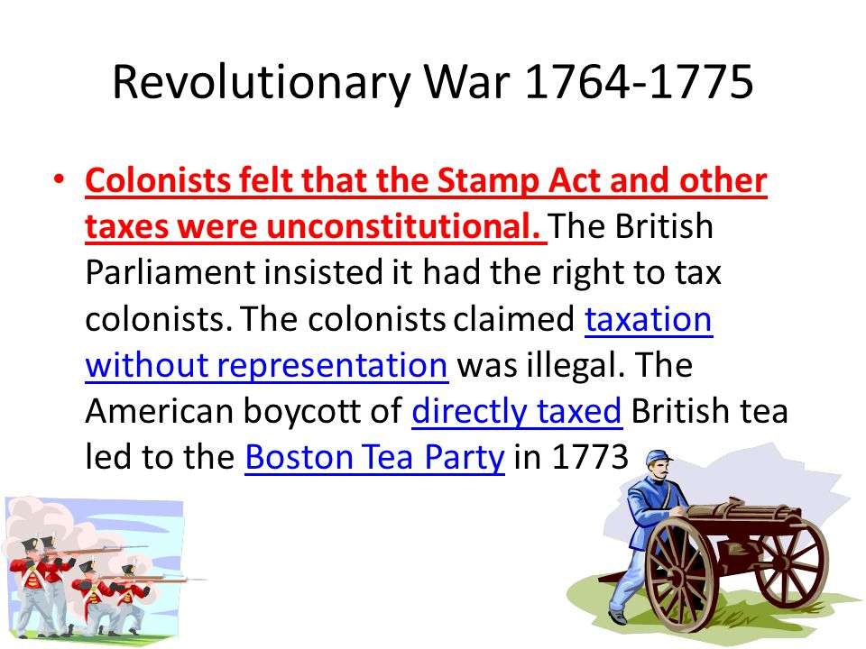 Revolutionary War 1764-1775 Colonists felt that the Stamp Act and other taxes were unconstitutional.
