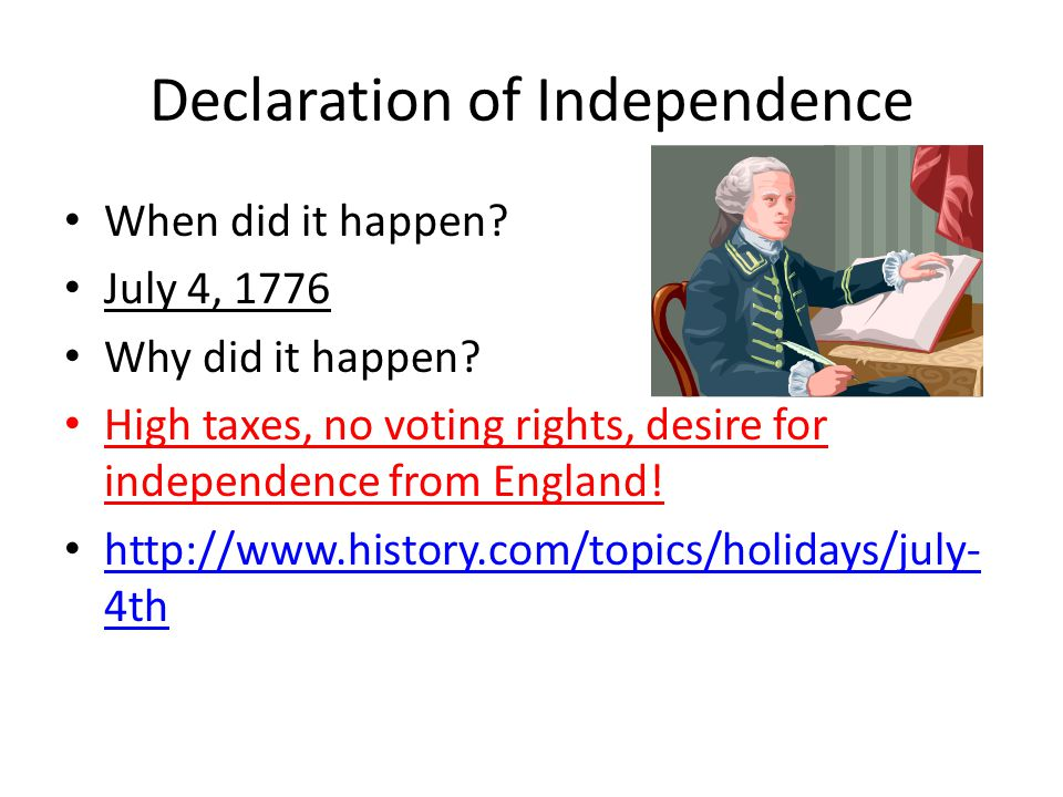 Declaration of Independence When did it happen. July 4, 1776 Why did it happen.