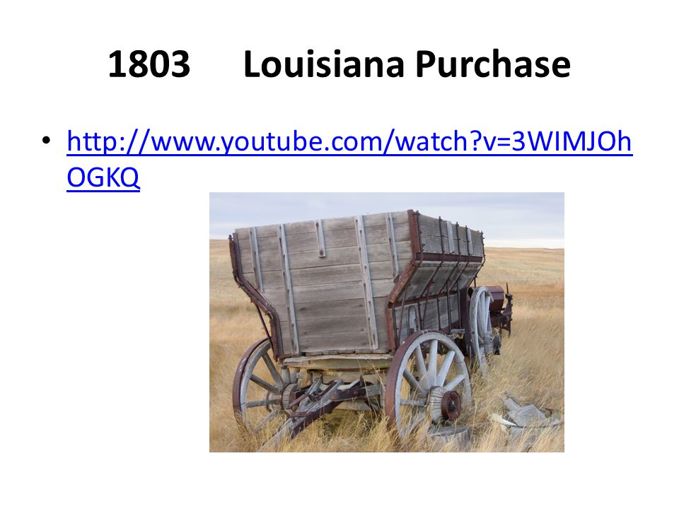 1803Louisiana Purchase http://www.youtube.com/watch?v=3WIMJOh OGKQ http://www.youtube.com/watch?v=3WIMJOh OGKQ