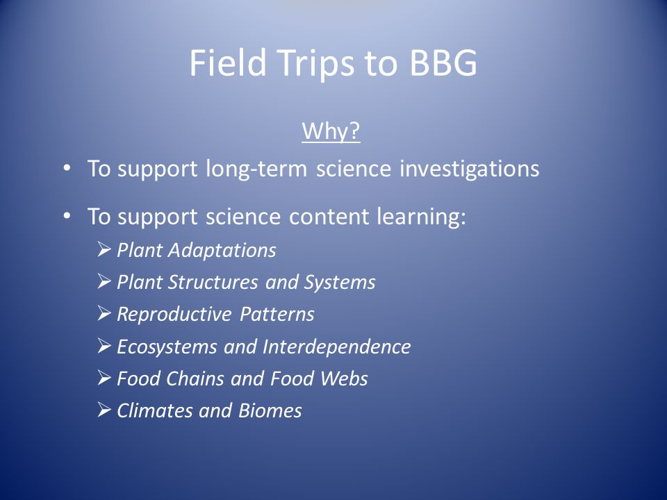 Field Trips to BBG Why? To support long-term science investigations To support science content learning:  Plant Adaptations  Plant Structures and Sy