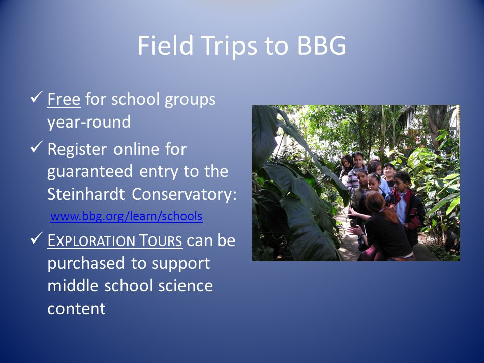 Field Trips to BBG Free for school groups year-round Register online for guaranteed entry to the Steinhardt Conservatory: www.bbg.org/learn/schools E
