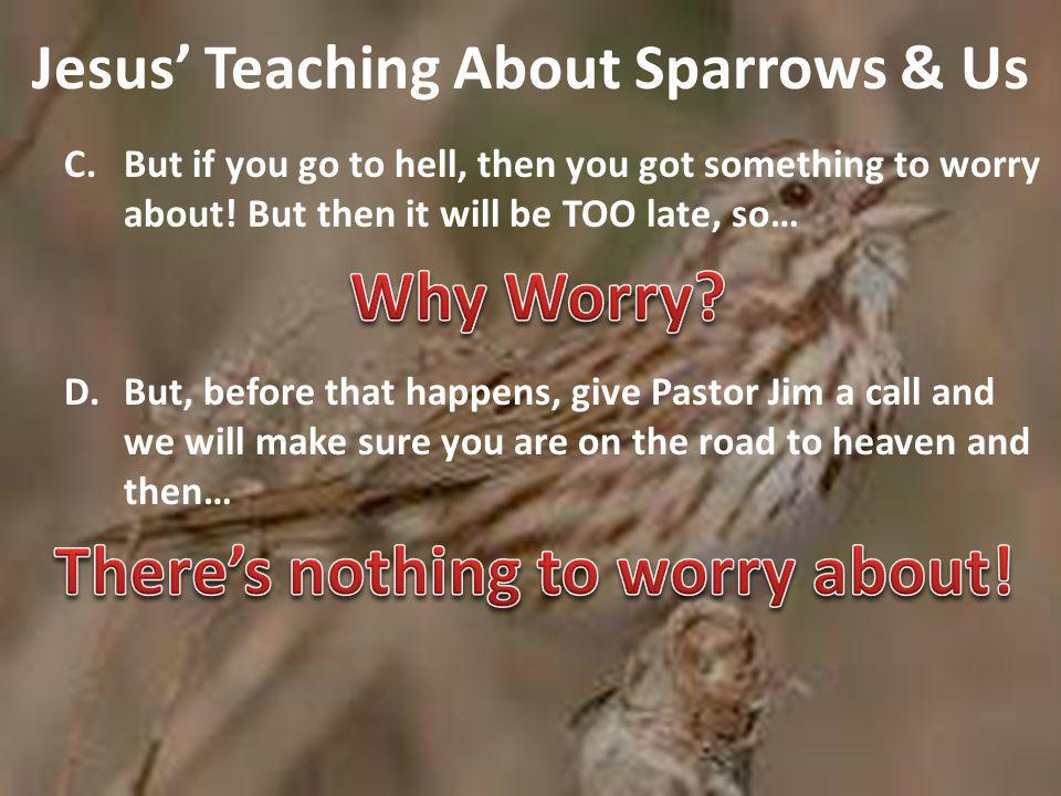 Jesus' Teaching About Sparrows & Us C.But if you go to hell, then you got something to worry about.