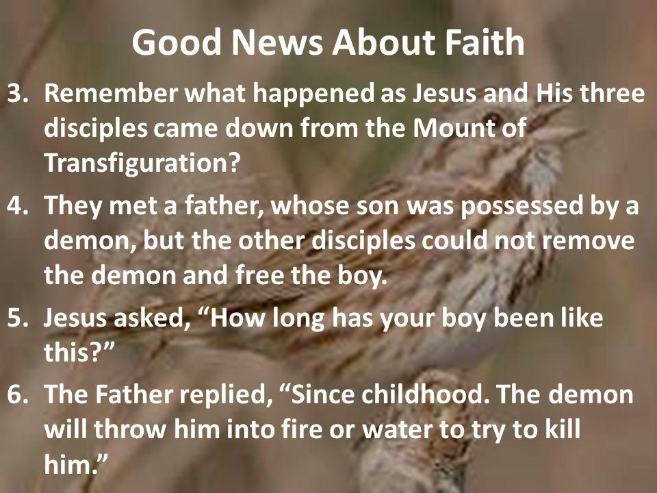 Good News About Faith 3.Remember what happened as Jesus and His three disciples came down from the Mount of Transfiguration.
