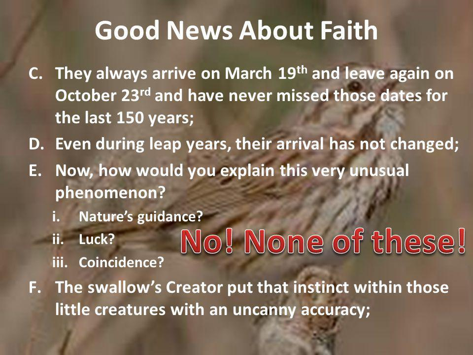 Good News About Faith C.They always arrive on March 19 th and leave again on October 23 rd and have never missed those dates for the last 150 years; D.Even during leap years, their arrival has not changed; E.Now, how would you explain this very unusual phenomenon.