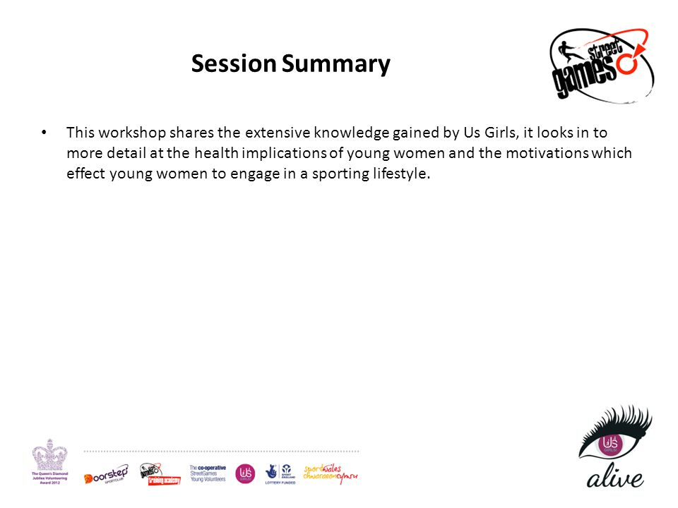 Session Summary This workshop shares the extensive knowledge gained by Us Girls, it looks in to more detail at the health implications of young women and the motivations which effect young women to engage in a sporting lifestyle.