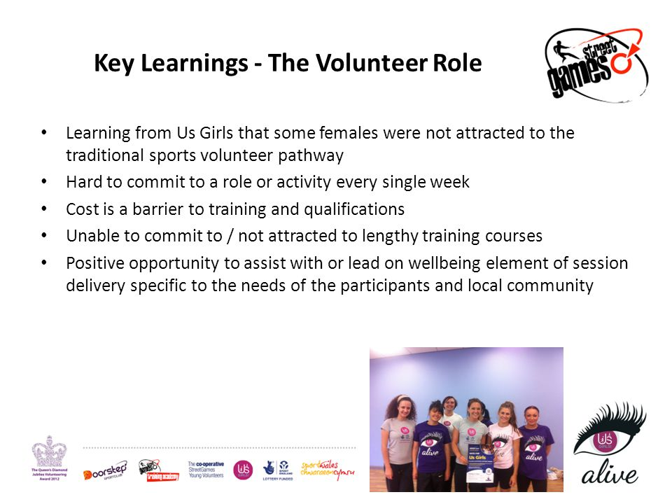 Key Learnings - The Volunteer Role Learning from Us Girls that some females were not attracted to the traditional sports volunteer pathway Hard to commit to a role or activity every single week Cost is a barrier to training and qualifications Unable to commit to / not attracted to lengthy training courses Positive opportunity to assist with or lead on wellbeing element of session delivery specific to the needs of the participants and local community