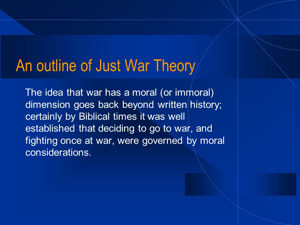An outline of Just War Theory The idea that war has a moral (or immoral) dimension goes back beyond written history; certainly by Biblical times it wa