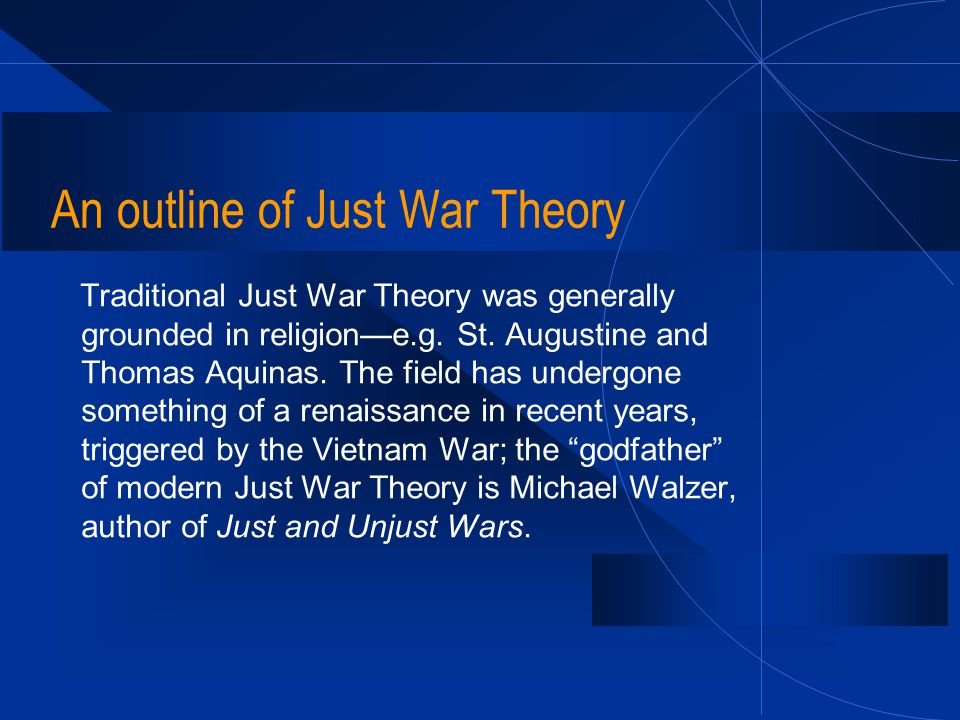 An outline of Just War Theory Traditional Just War Theory was generally grounded in religion—e.g. St. Augustine and Thomas Aquinas. The field has unde