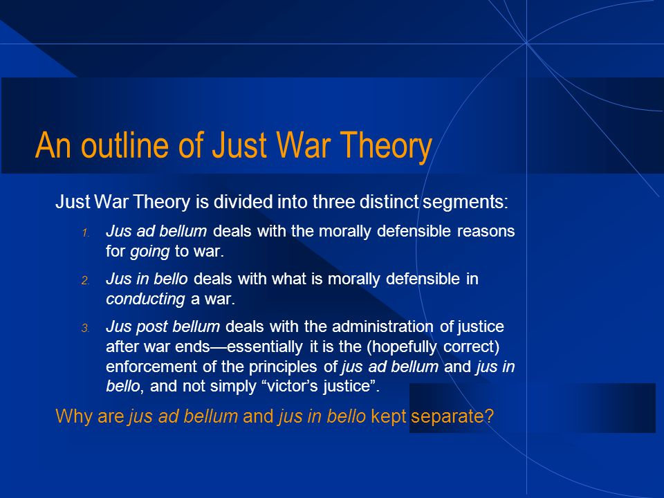 An outline of Just War Theory Just War Theory is divided into three distinct segments: 1. Jus ad bellum deals with the morally defensible reasons for