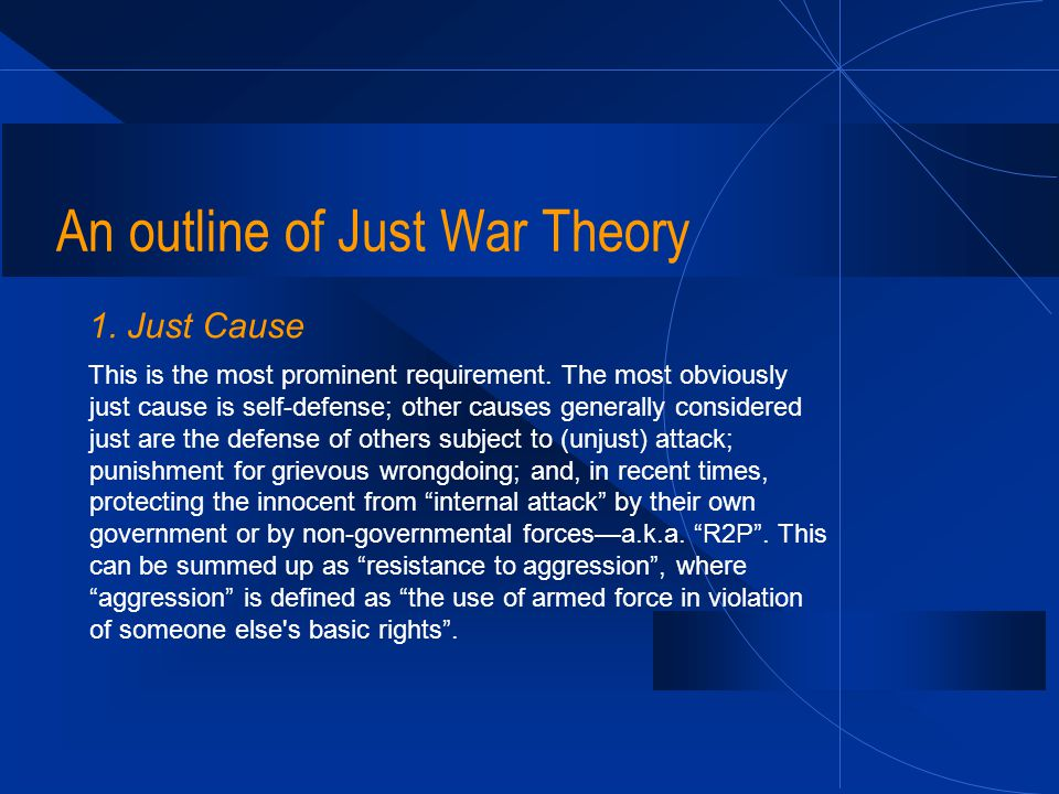 An outline of Just War Theory 1. Just Cause This is the most prominent requirement. The most obviously just cause is self-defense; other causes genera