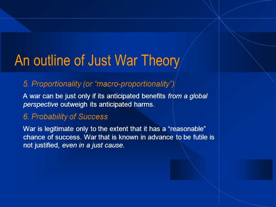 "An outline of Just War Theory 5. Proportionality (or ""macro-proportionality"") A war can be just only if its anticipated benefits from a global perspec"