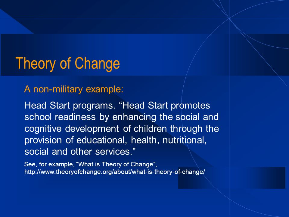 "Theory of Change A non-military example: Head Start programs. ""Head Start promotes school readiness by enhancing the social and cognitive development"