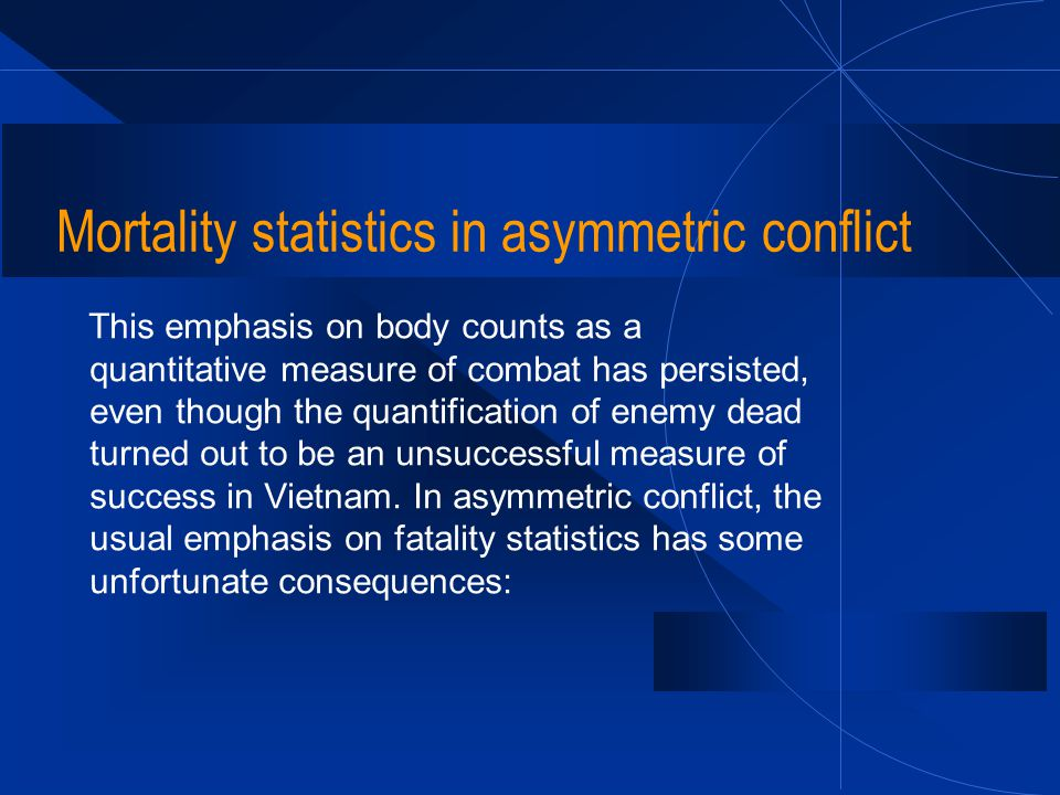 Mortality statistics in asymmetric conflict This emphasis on body counts as a quantitative measure of combat has persisted, even though the quantifica