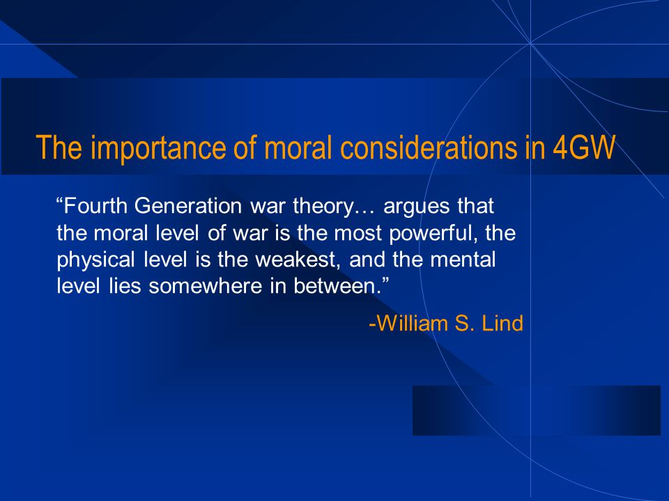 "The importance of moral considerations in 4GW ""Fourth Generation war theory… argues that the moral level of war is the most powerful, the physical lev"