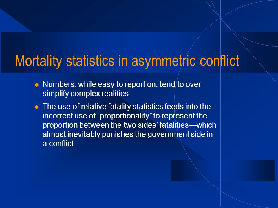 Mortality statistics in asymmetric conflict u Numbers, while easy to report on, tend to over- simplify complex realities. u The use of relative fatali